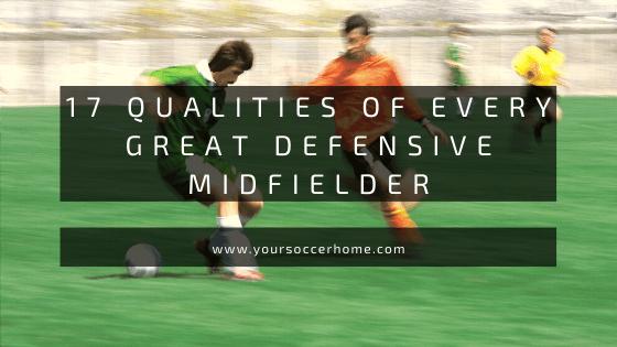 17 qualities of every great defensive midfielder in soccer