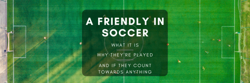 what is a friendly in soccer - post image
